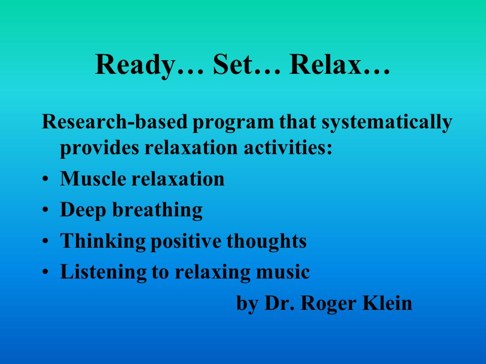 Ready… Set… Relax… Research-based program that systematically provides relaxation activities: Muscle relaxation Deep breathing Thinking positive thoug