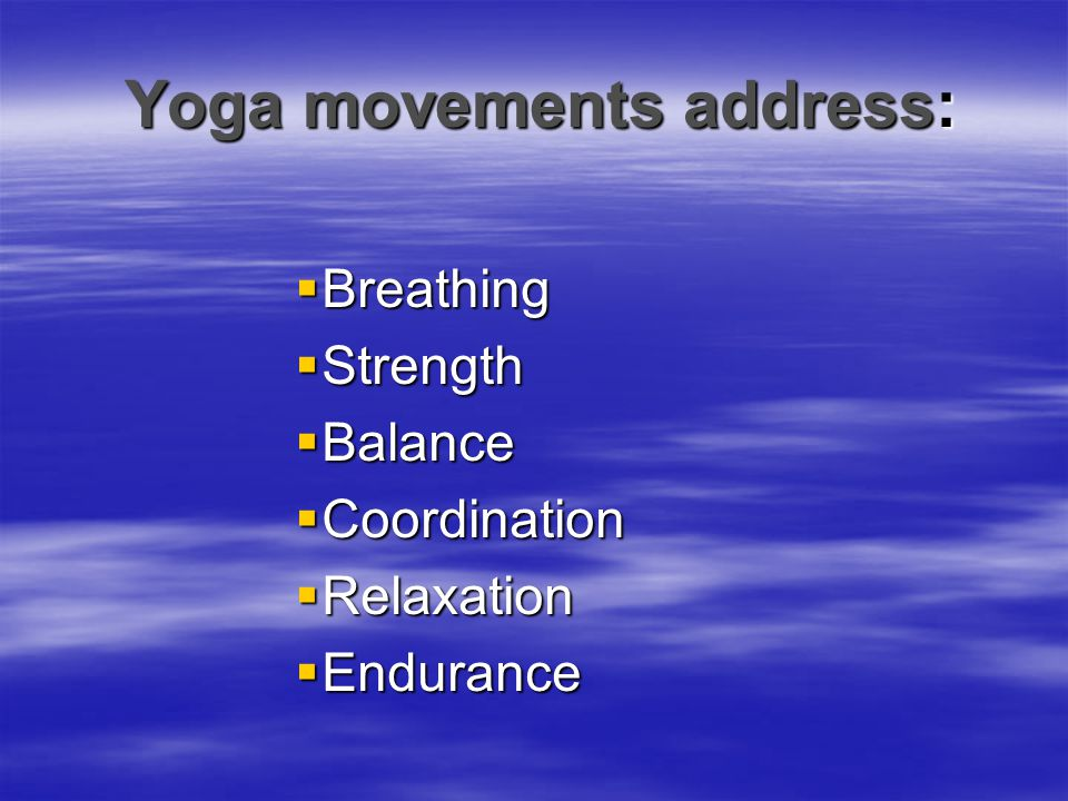 Yoga movements address:  Breathing  Strength  Balance  Coordination  Relaxation  Endurance