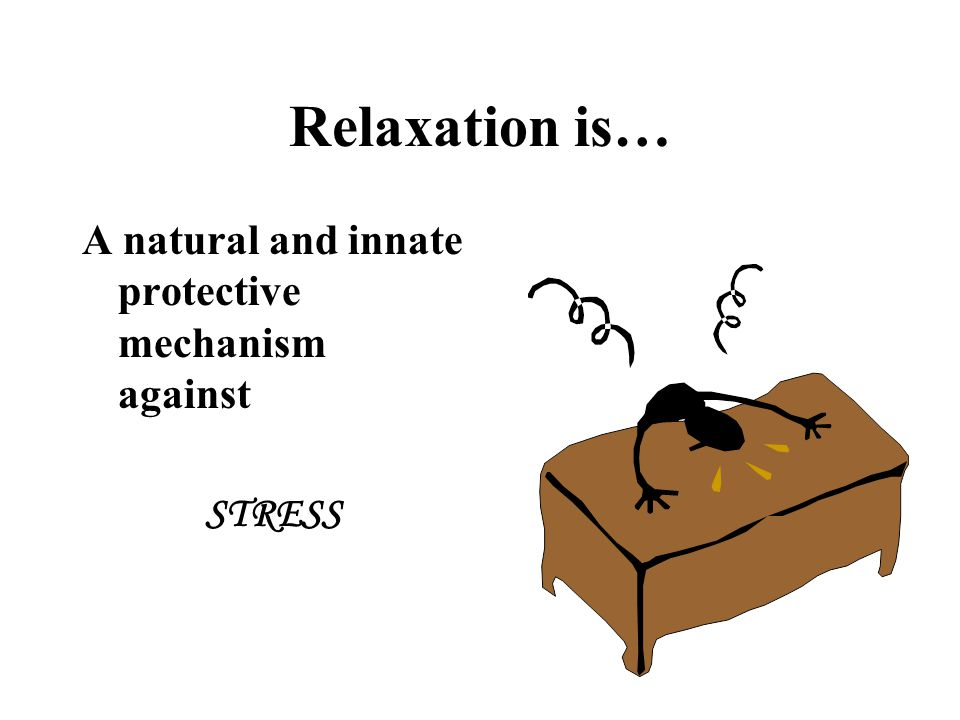 Relaxation is… A natural and innate protective mechanism against STRESS