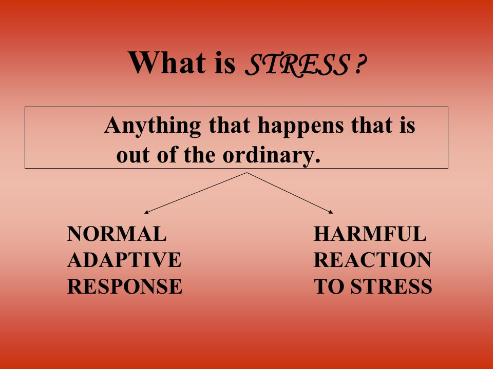 What is STRESS ? Anything that happens that is out of the ordinary. NORMAL ADAPTIVE RESPONSE HARMFUL REACTION TO STRESS