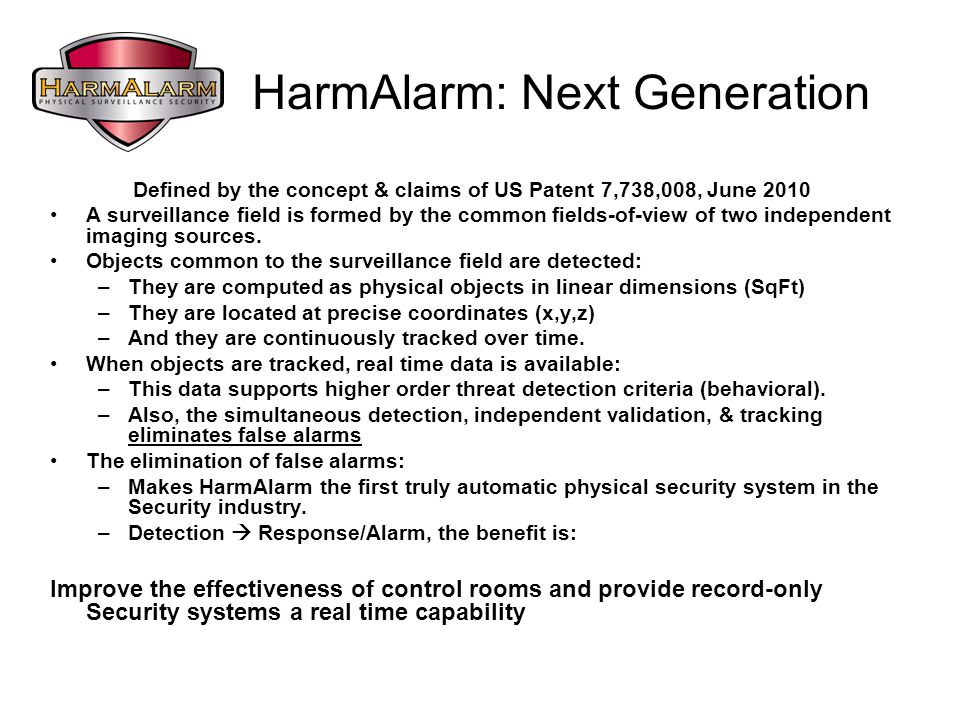 HarmAlarm: Next Generation Defined by the concept & claims of US Patent 7,738,008, June 2010 A surveillance field is formed by the common fields-of-view of two independent imaging sources.