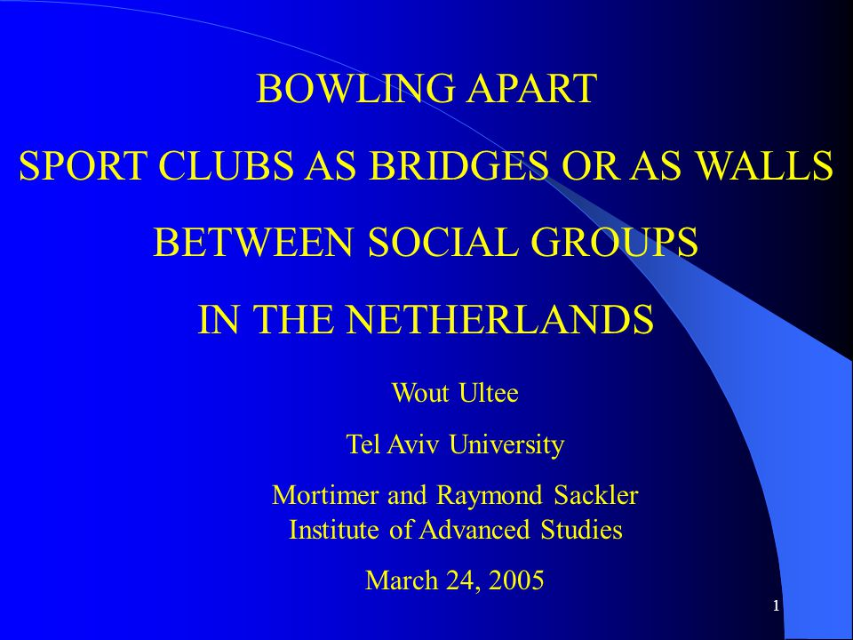 1 BOWLING APART SPORT CLUBS AS BRIDGES OR AS WALLS BETWEEN SOCIAL GROUPS IN THE NETHERLANDS Wout Ultee Tel Aviv University Mortimer and Raymond Sackler Institute of Advanced Studies March 24, 2005