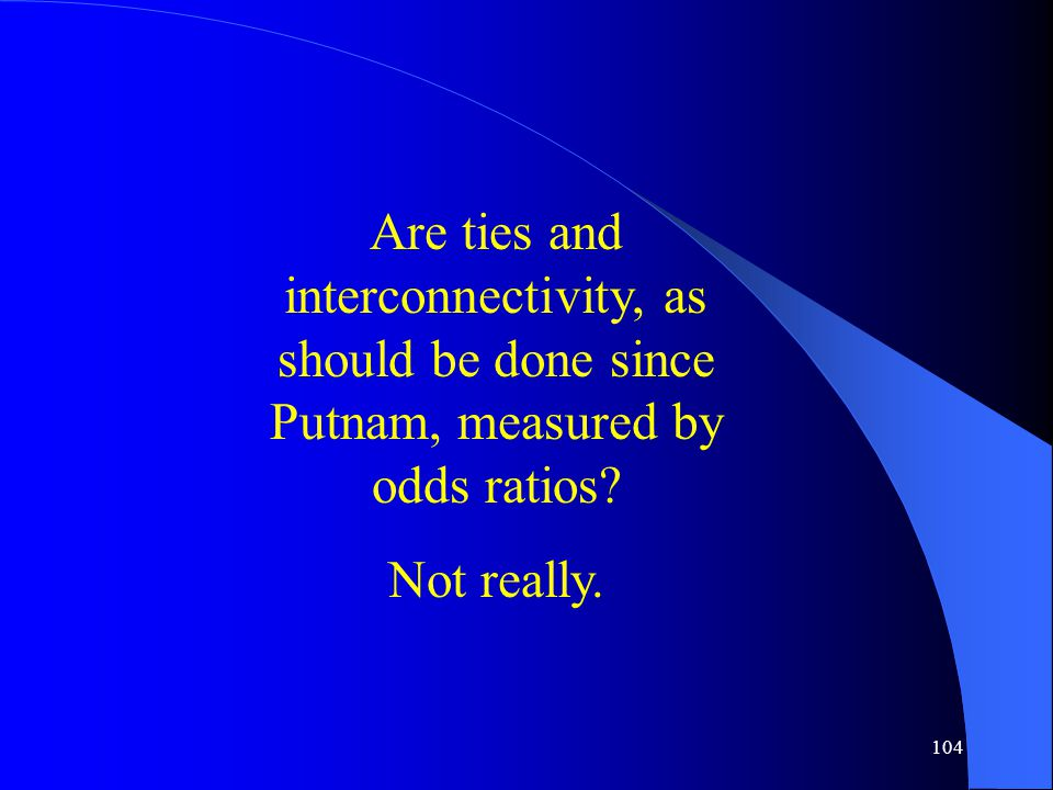 104 Are ties and interconnectivity, as should be done since Putnam, measured by odds ratios.