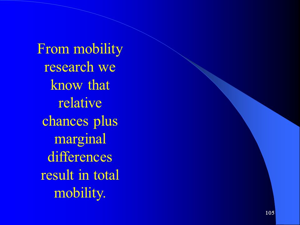 105 From mobility research we know that relative chances plus marginal differences result in total mobility.