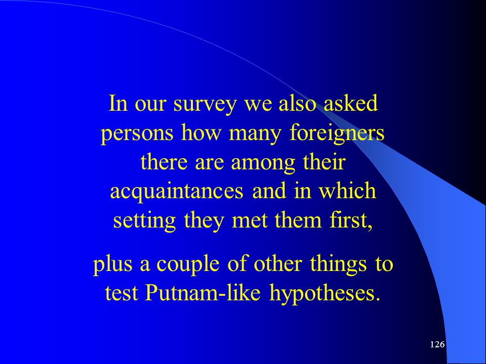126 In our survey we also asked persons how many foreigners there are among their acquaintances and in which setting they met them first, plus a couple of other things to test Putnam-like hypotheses.
