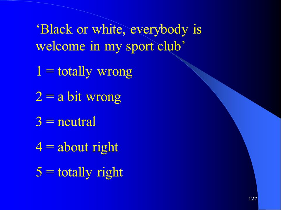 127 'Black or white, everybody is welcome in my sport club' 1 = totally wrong 2 = a bit wrong 3 = neutral 4 = about right 5 = totally right