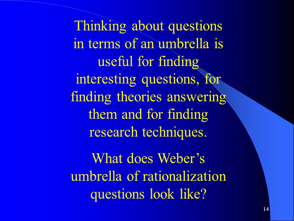 14 Thinking about questions in terms of an umbrella is useful for finding interesting questions, for finding theories answering them and for finding research techniques.