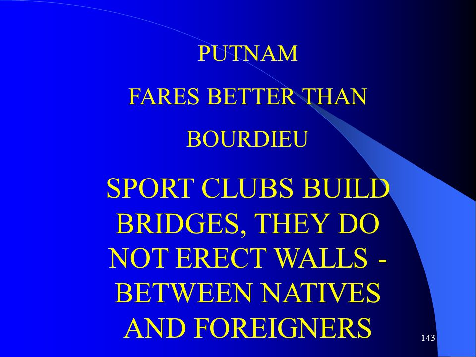 143 PUTNAM FARES BETTER THAN BOURDIEU SPORT CLUBS BUILD BRIDGES, THEY DO NOT ERECT WALLS - BETWEEN NATIVES AND FOREIGNERS