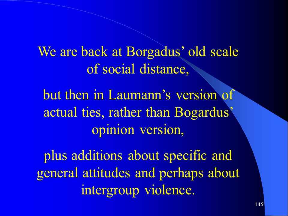 145 We are back at Borgadus' old scale of social distance, but then in Laumann's version of actual ties, rather than Bogardus' opinion version, plus additions about specific and general attitudes and perhaps about intergroup violence.