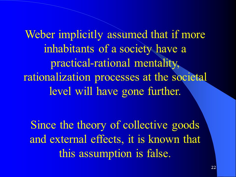 22 Weber implicitly assumed that if more inhabitants of a society have a practical-rational mentality, rationalization processes at the societal level will have gone further.