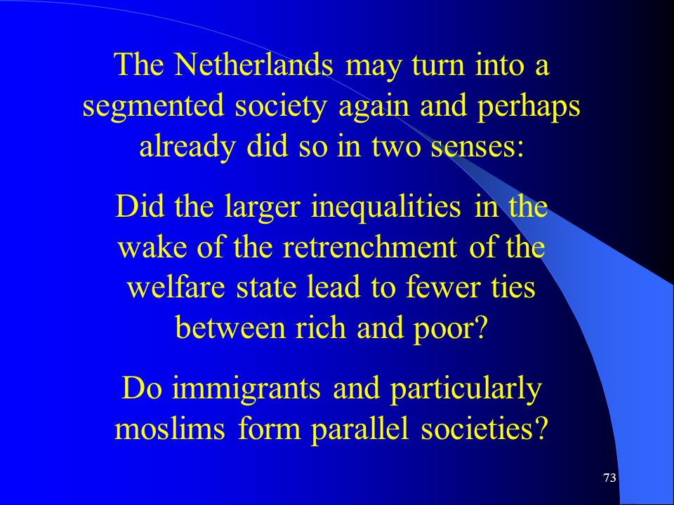 73 The Netherlands may turn into a segmented society again and perhaps already did so in two senses: Did the larger inequalities in the wake of the retrenchment of the welfare state lead to fewer ties between rich and poor.