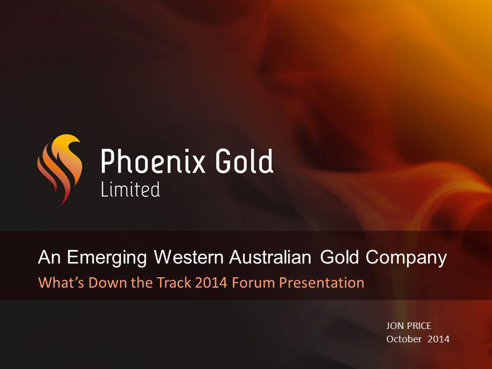 An Emerging Western Australian Gold Company What's Down the Track 2014 Forum Presentation JON PRICE October 2014