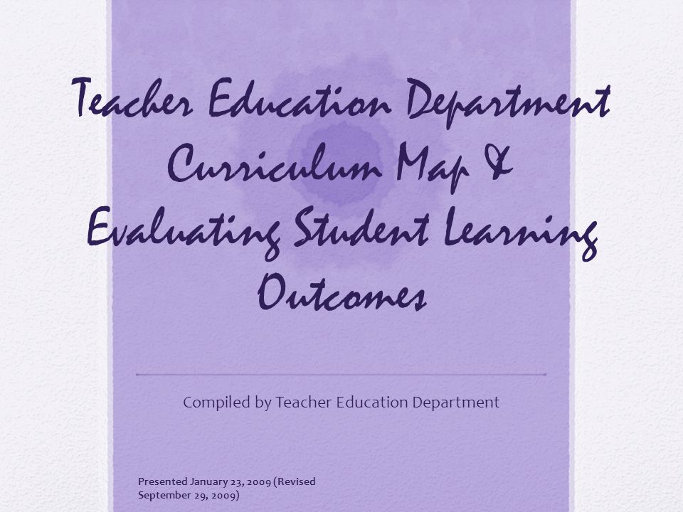 Teacher Education Department Curriculum Map & Evaluating Student Learning Outcomes Compiled by Teacher Education Department Presented January 23, 2009 (Revised September 29, 2009)