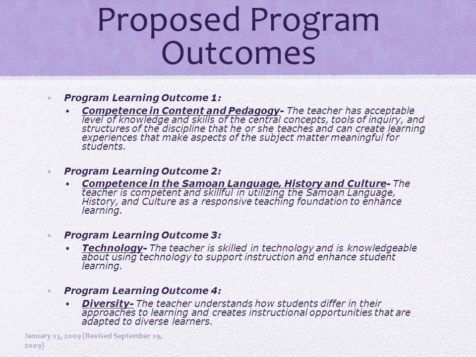 Proposed Program Outcomes Program Learning Outcome 1: Competence in Content and Pedagogy- The teacher has acceptable level of knowledge and skills of