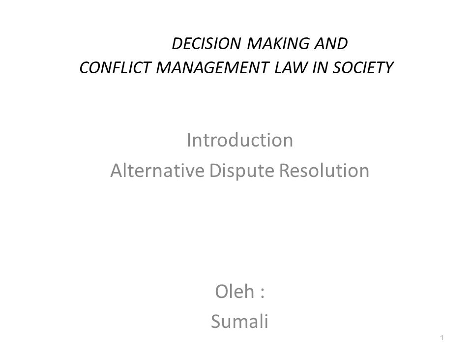 DECISION MAKING AND CONFLICT MANAGEMENT LAW IN SOCIETY Introduction Alternative Dispute Resolution Oleh : Sumali 1