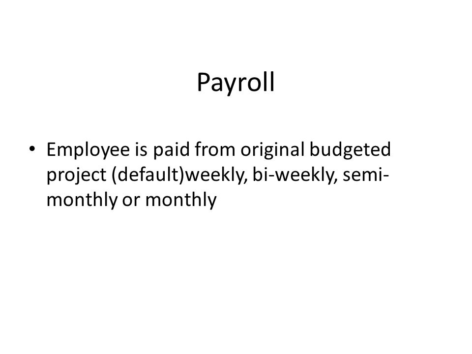 Payroll Employee is paid from original budgeted project (default)weekly, bi-weekly, semi- monthly or monthly