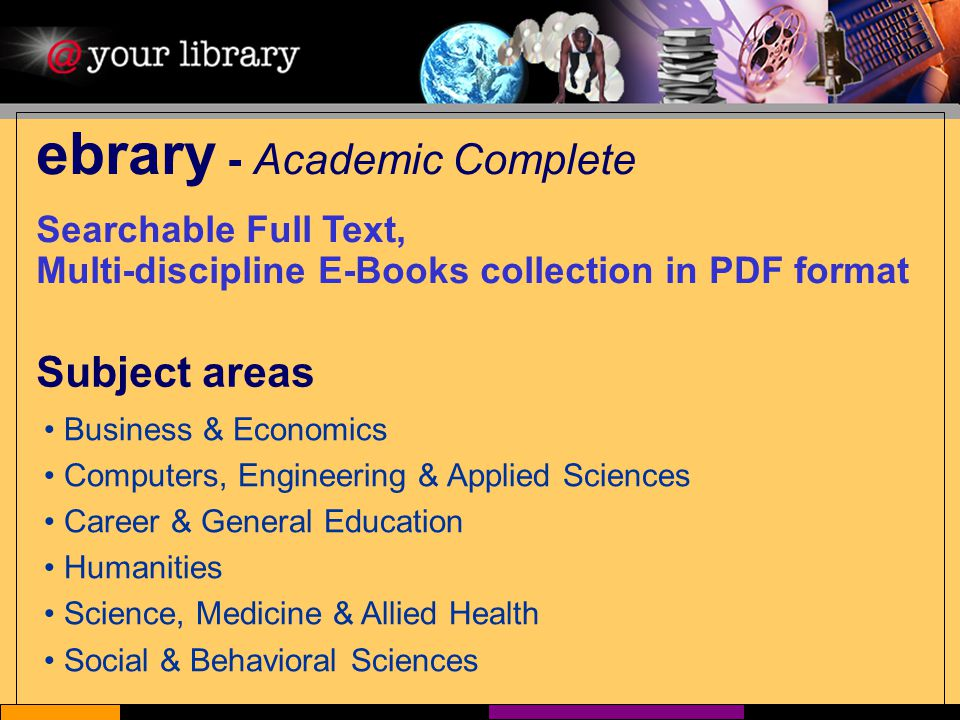 ebrary - Academic Complete Searchable Full Text, Multi-discipline E-Books collection in PDF format Subject areas Business & Economics Computers, Engineering & Applied Sciences Career & General Education Humanities Science, Medicine & Allied Health Social & Behavioral Sciences