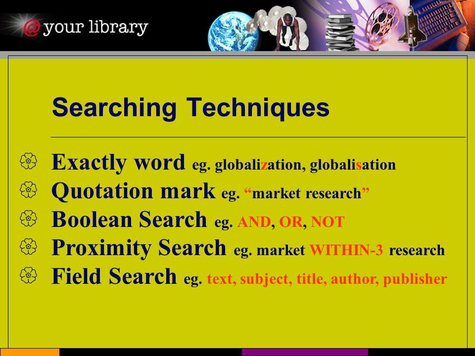 Searching Techniques  Exactly word eg. globalization, globalisation  Quotation mark eg.
