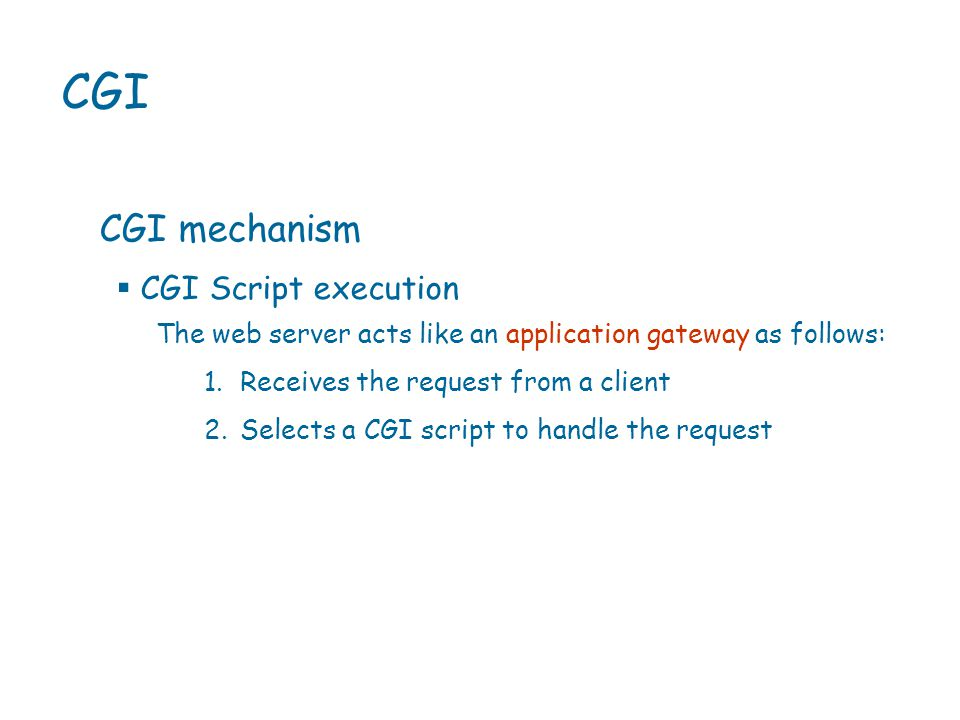 CGI CGI mechanism The web server acts like an application gateway as follows: 1.Receives the request from a client 2.Selects a CGI script to handle the request  CGI Script execution