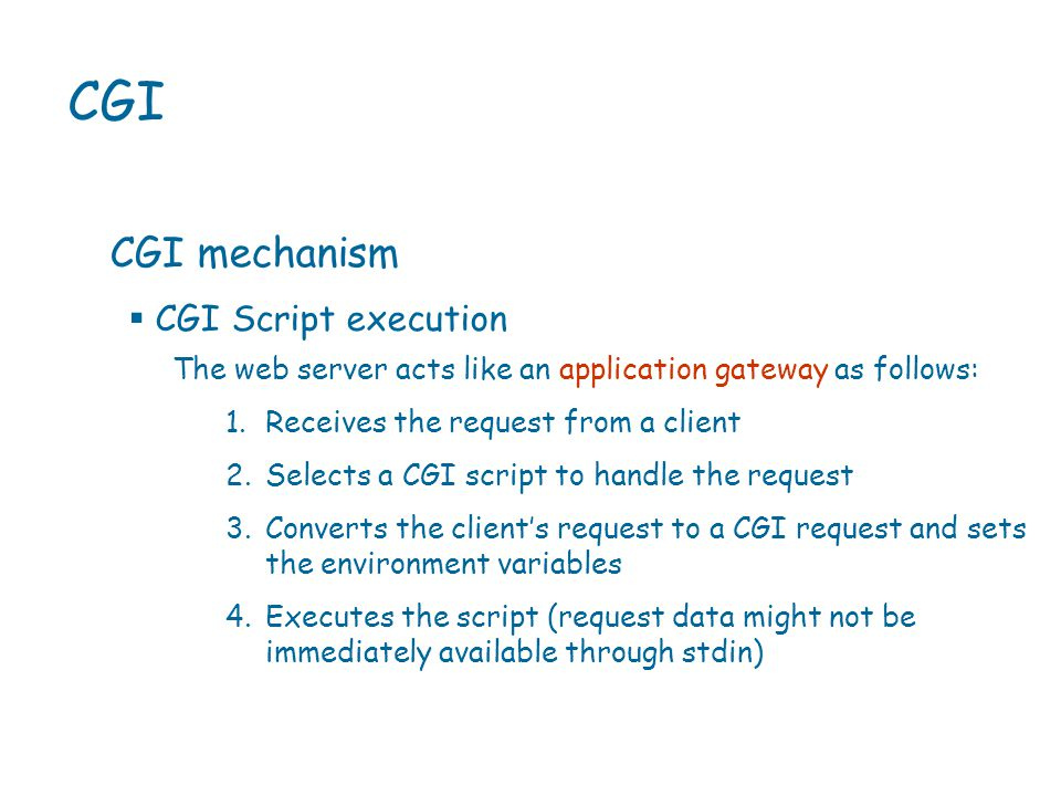 CGI CGI mechanism The web server acts like an application gateway as follows: 1.Receives the request from a client 2.Selects a CGI script to handle the request 3.Converts the client's request to a CGI request and sets the environment variables 4.Executes the script (request data might not be immediately available through stdin)  CGI Script execution