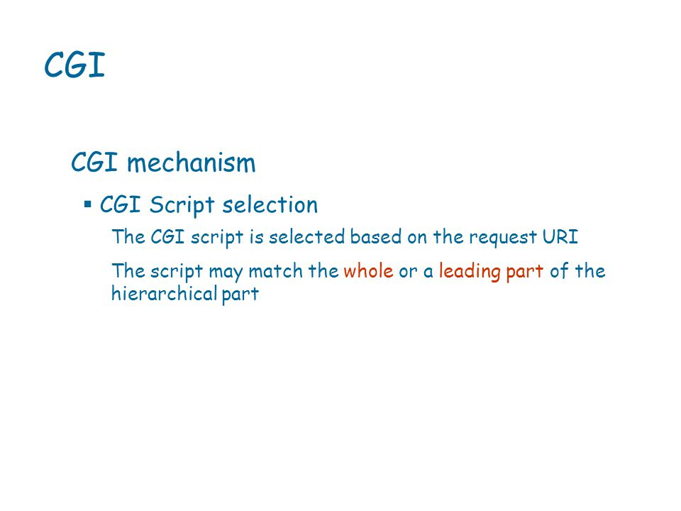 CGI CGI mechanism The CGI script is selected based on the request URI The script may match the whole or a leading part of the hierarchical part  CGI Script selection