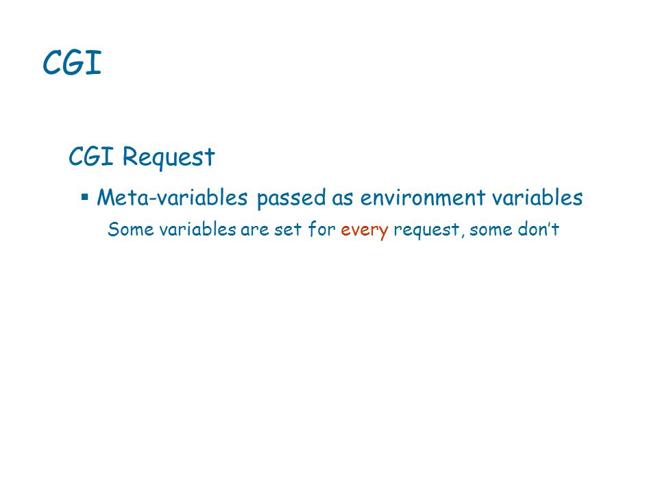 CGI CGI Request Some variables are set for every request, some don't  Meta-variables passed as environment variables