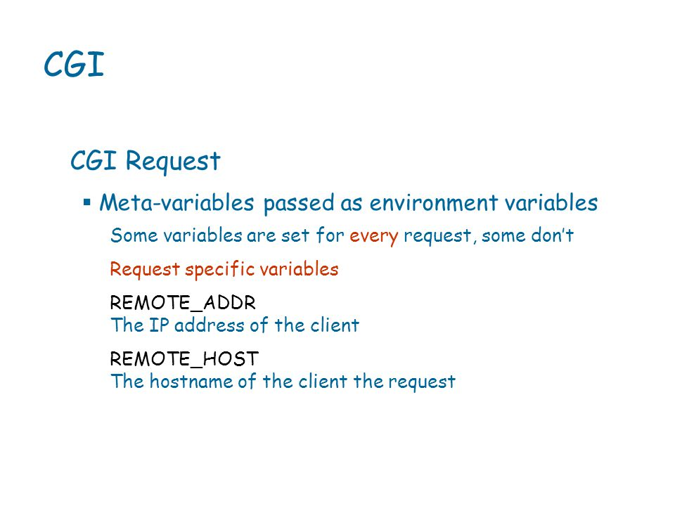 CGI CGI Request Some variables are set for every request, some don't Request specific variables REMOTE_ADDR The IP address of the client REMOTE_HOST The hostname of the client the request  Meta-variables passed as environment variables
