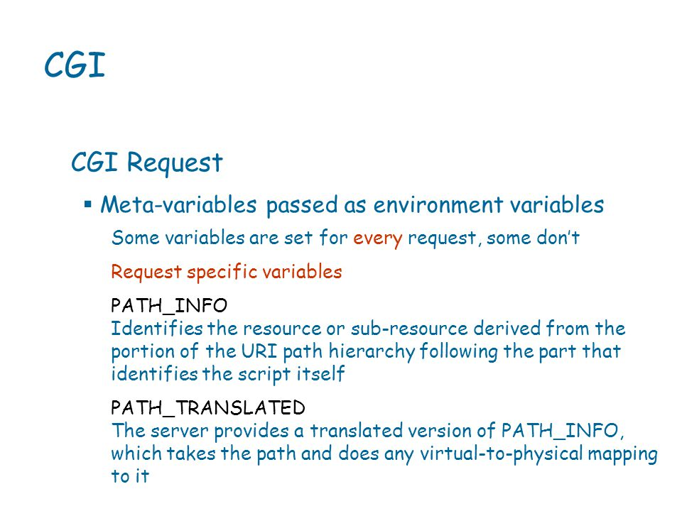 CGI CGI Request Some variables are set for every request, some don't Request specific variables PATH_INFO Identifies the resource or sub-resource derived from the portion of the URI path hierarchy following the part that identifies the script itself PATH_TRANSLATED The server provides a translated version of PATH_INFO, which takes the path and does any virtual-to-physical mapping to it  Meta-variables passed as environment variables
