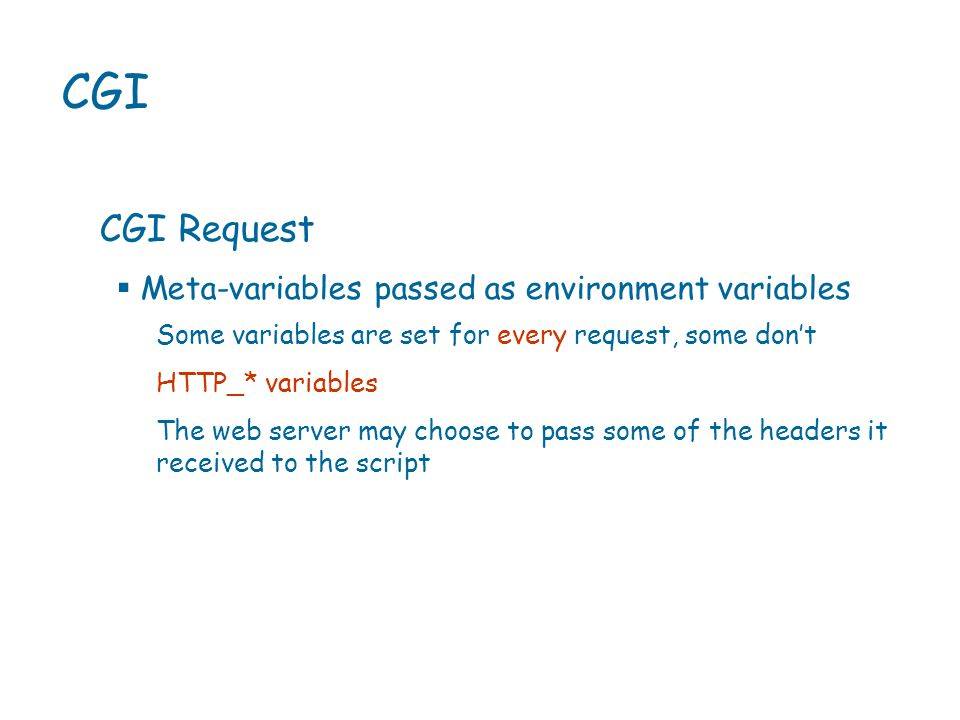 CGI CGI Request Some variables are set for every request, some don't HTTP_* variables The web server may choose to pass some of the headers it received to the script  Meta-variables passed as environment variables