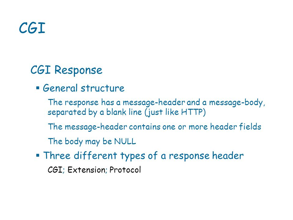 CGI CGI Response The response has a message-header and a message-body, separated by a blank line (just like HTTP) The message-header contains one or more header fields The body may be NULL  General structure CGI; Extension; Protocol  Three different types of a response header
