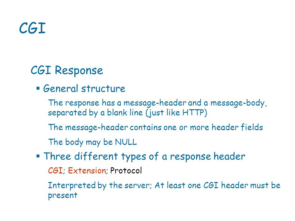 CGI CGI Response The response has a message-header and a message-body, separated by a blank line (just like HTTP) The message-header contains one or more header fields The body may be NULL  General structure CGI; Extension; Protocol Interpreted by the server; At least one CGI header must be present  Three different types of a response header