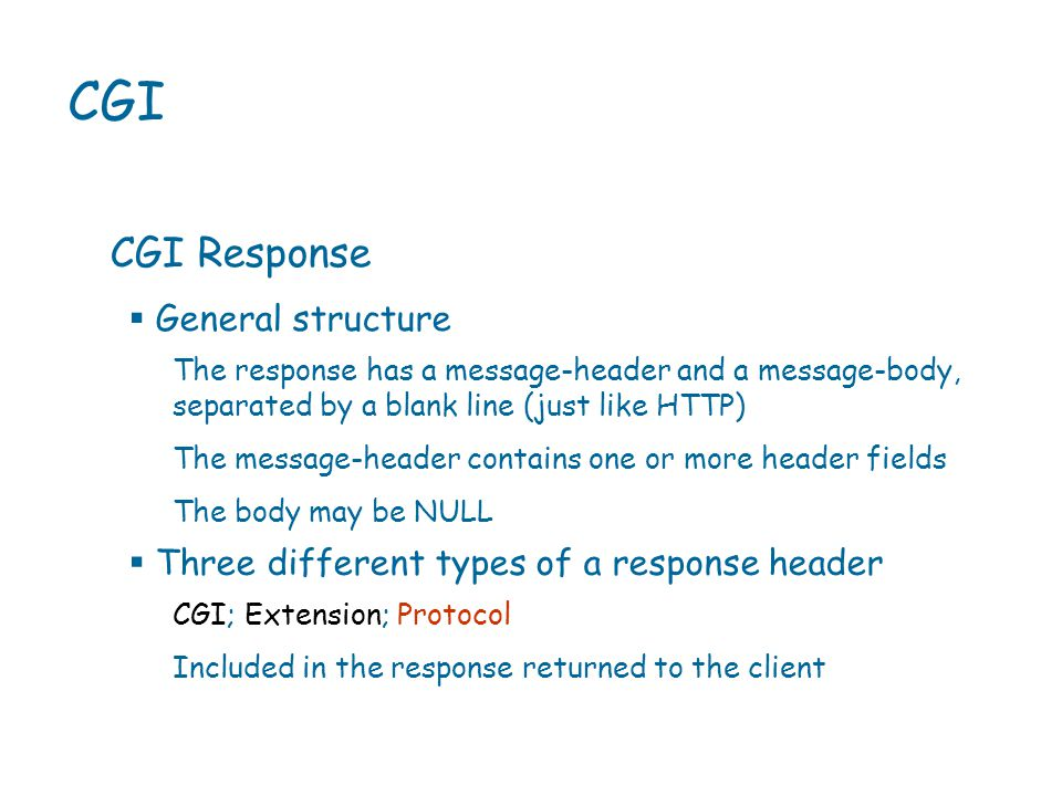 CGI CGI Response The response has a message-header and a message-body, separated by a blank line (just like HTTP) The message-header contains one or more header fields The body may be NULL  General structure CGI; Extension; Protocol Included in the response returned to the client  Three different types of a response header