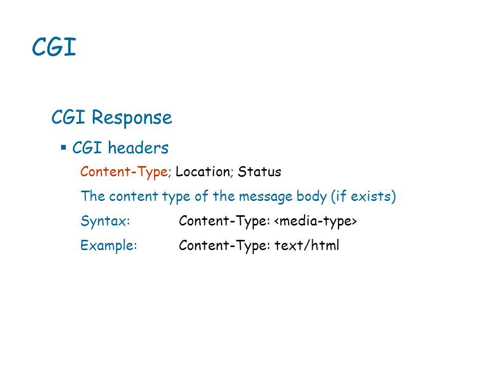 CGI CGI Response Content-Type; Location; Status The content type of the message body (if exists) Syntax:Content-Type: Example:Content-Type: text/html  CGI headers