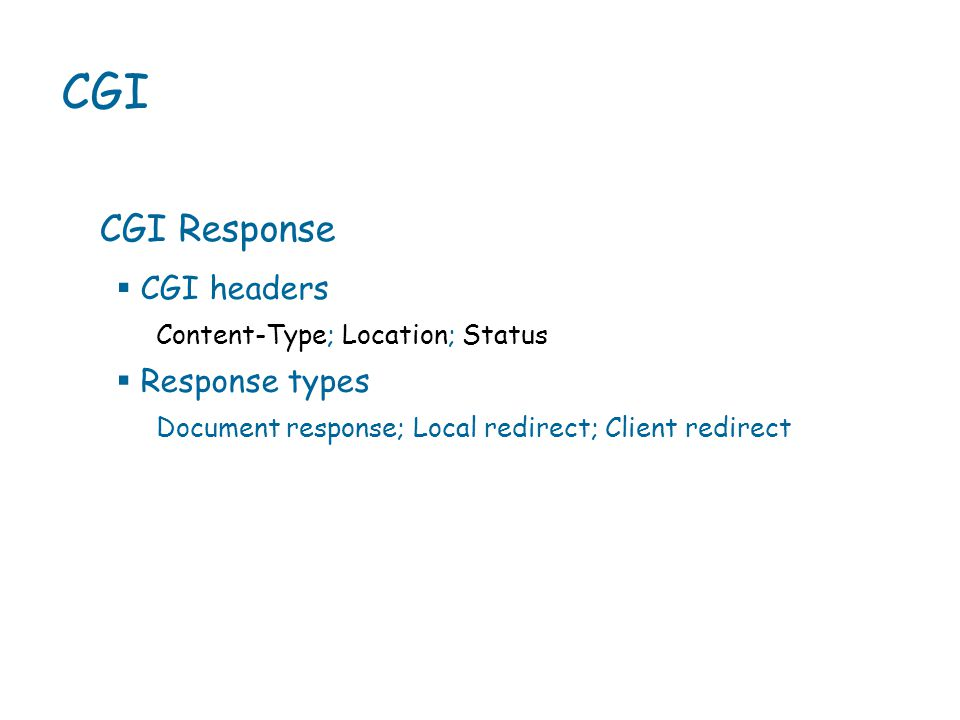 CGI CGI Response Content-Type; Location; Status  CGI headers  Response types Document response; Local redirect; Client redirect