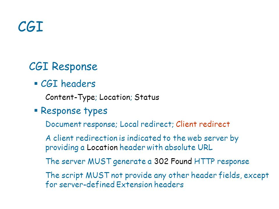 CGI CGI Response Content-Type; Location; Status  CGI headers  Response types Document response; Local redirect; Client redirect A client redirection is indicated to the web server by providing a Location header with absolute URL The server MUST generate a 302 Found HTTP response The script MUST not provide any other header fields, except for server-defined Extension headers