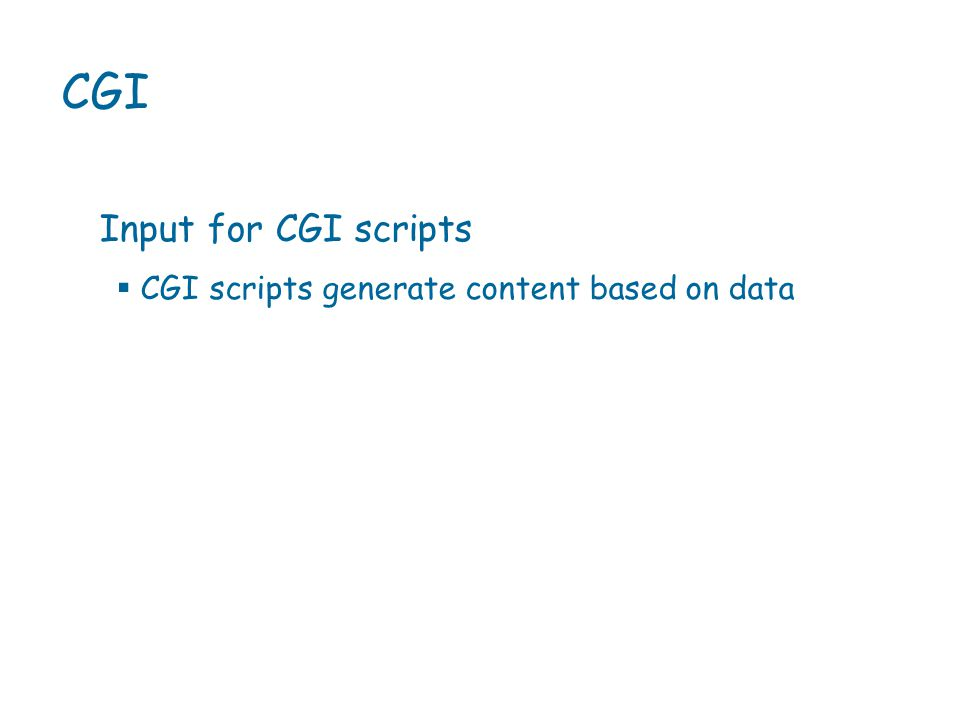  CGI scripts generate content based on data CGI Input for CGI scripts