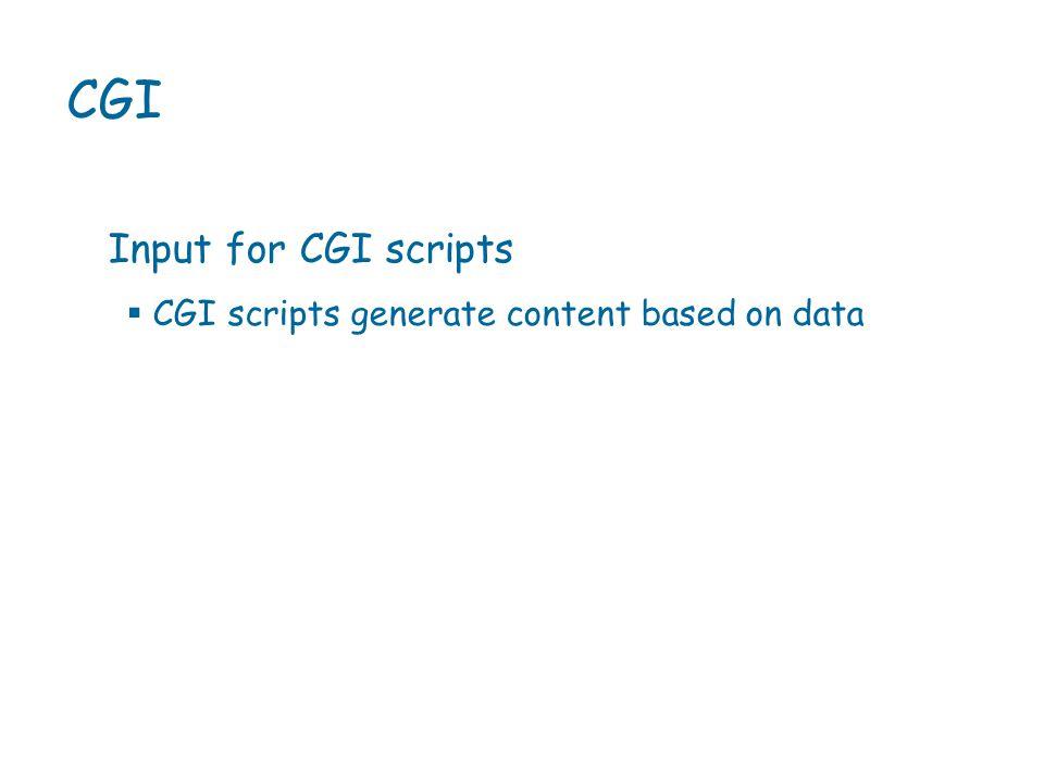  CGI scripts generate content based on data CGI Input for CGI scripts