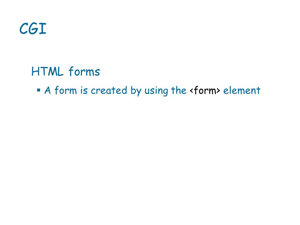  A form is created by using the element CGI HTML forms