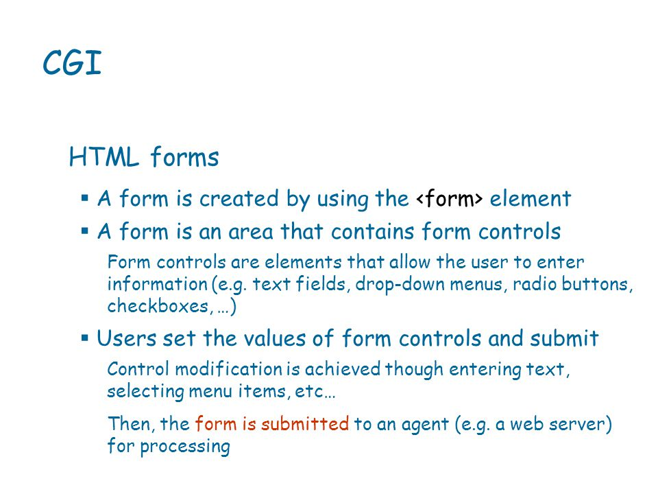 A form is created by using the element  A form is an area that contains form controls CGI HTML forms Form controls are elements that allow the user to enter information (e.g.