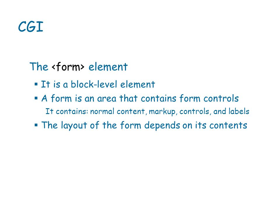  It is a block-level element  A form is an area that contains form controls CGI The element It contains: normal content, markup, controls, and labels  The layout of the form depends on its contents