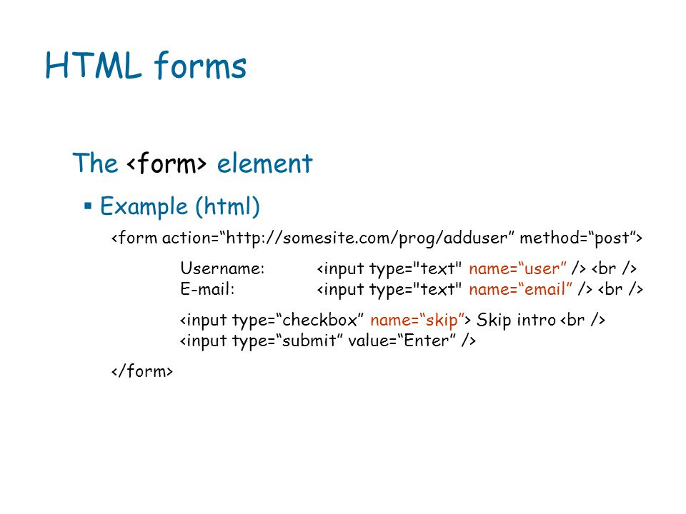 HTML forms  Example (html) Username: E-mail: Skip intro The element