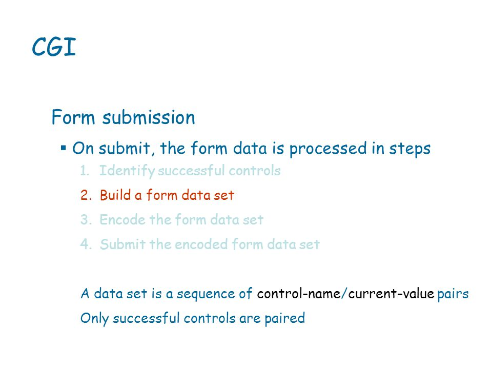  On submit, the form data is processed in steps CGI Form submission 1.Identify successful controls 2.Build a form data set 3.Encode the form data set 4.Submit the encoded form data set A data set is a sequence of control-name/current-value pairs Only successful controls are paired