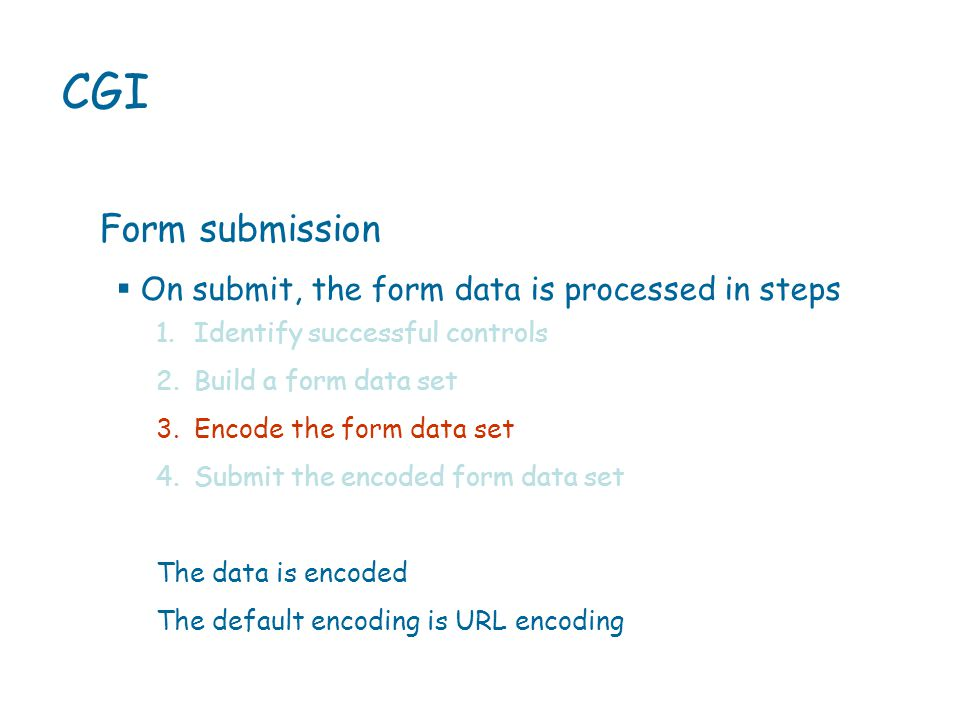  On submit, the form data is processed in steps CGI Form submission 1.Identify successful controls 2.Build a form data set 3.Encode the form data set 4.Submit the encoded form data set The data is encoded The default encoding is URL encoding