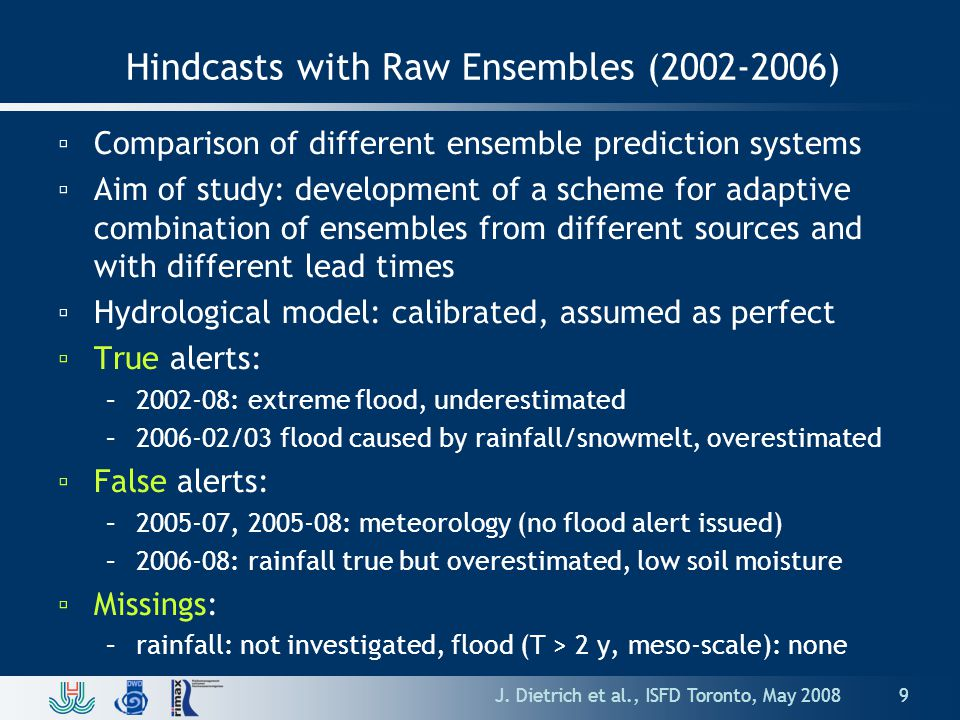 Hindcasts with Raw Ensembles (2002-2006) ▫Comparison of different ensemble prediction systems ▫Aim of study: development of a scheme for adaptive combination of ensembles from different sources and with different lead times ▫Hydrological model: calibrated, assumed as perfect ▫True alerts: –2002-08: extreme flood, underestimated –2006-02/03 flood caused by rainfall/snowmelt, overestimated ▫False alerts: –2005-07, 2005-08: meteorology (no flood alert issued) –2006-08: rainfall true but overestimated, low soil moisture ▫Missings: –rainfall: not investigated, flood (T > 2 y, meso-scale): none J.