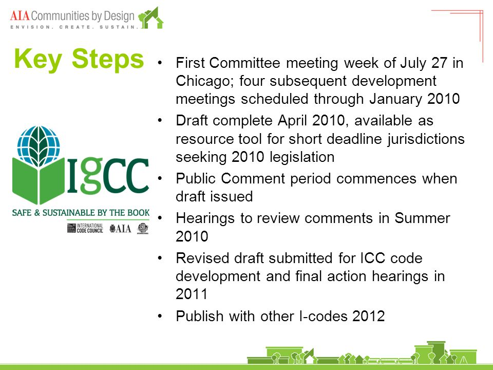 Key Steps First Committee meeting week of July 27 in Chicago; four subsequent development meetings scheduled through January 2010 Draft complete April 2010, available as resource tool for short deadline jurisdictions seeking 2010 legislation Public Comment period commences when draft issued Hearings to review comments in Summer 2010 Revised draft submitted for ICC code development and final action hearings in 2011 Publish with other I-codes 2012