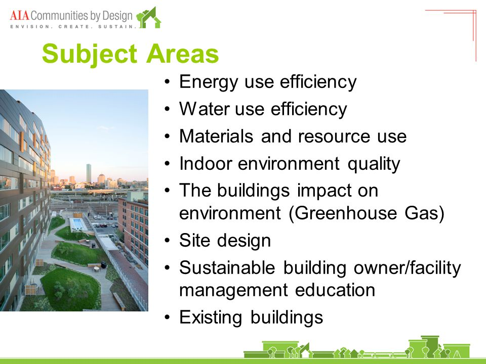 Subject Areas Energy use efficiency Water use efficiency Materials and resource use Indoor environment quality The buildings impact on environment (Greenhouse Gas) Site design Sustainable building owner/facility management education Existing buildings