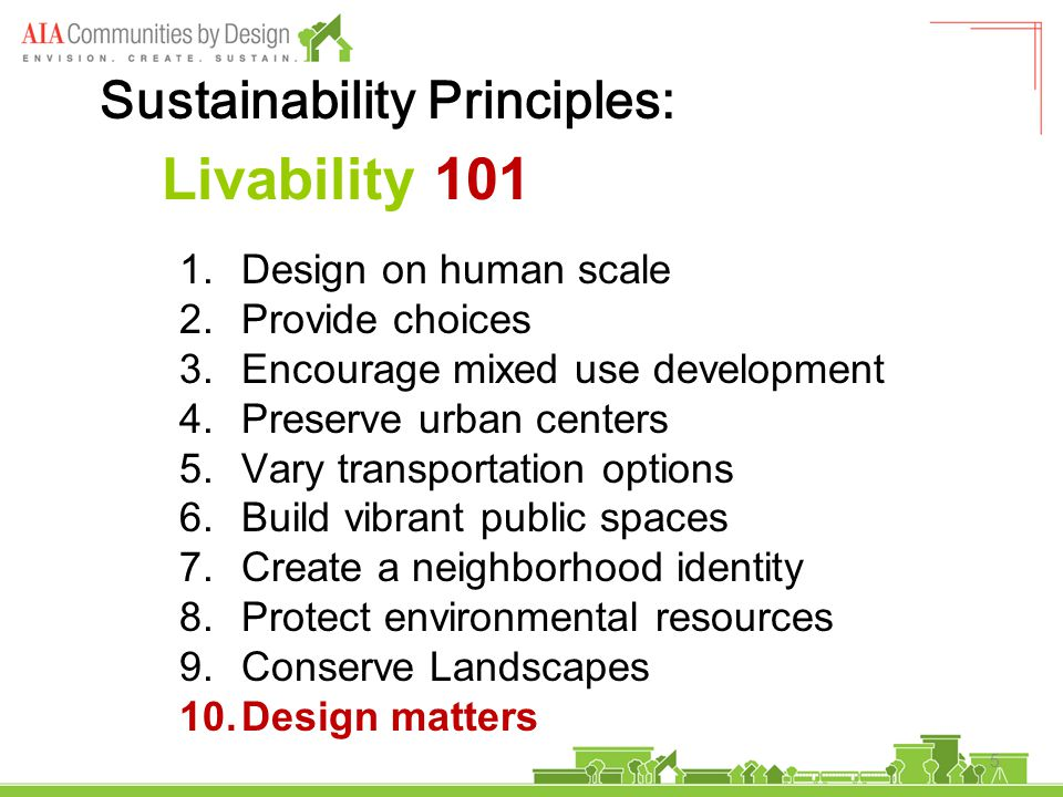 5 Livability 101 1.Design on human scale 2.Provide choices 3.Encourage mixed use development 4.Preserve urban centers 5.Vary transportation options 6.Build vibrant public spaces 7.Create a neighborhood identity 8.Protect environmental resources 9.Conserve Landscapes 10.Design matters Sustainability Principles: