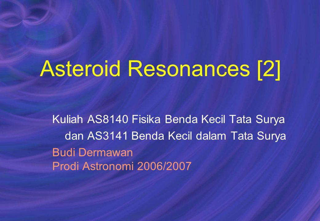 Asteroid Resonances [2] Kuliah AS8140 Fisika Benda Kecil Tata Surya dan AS3141 Benda Kecil dalam Tata Surya Budi Dermawan Prodi Astronomi 2006/2007