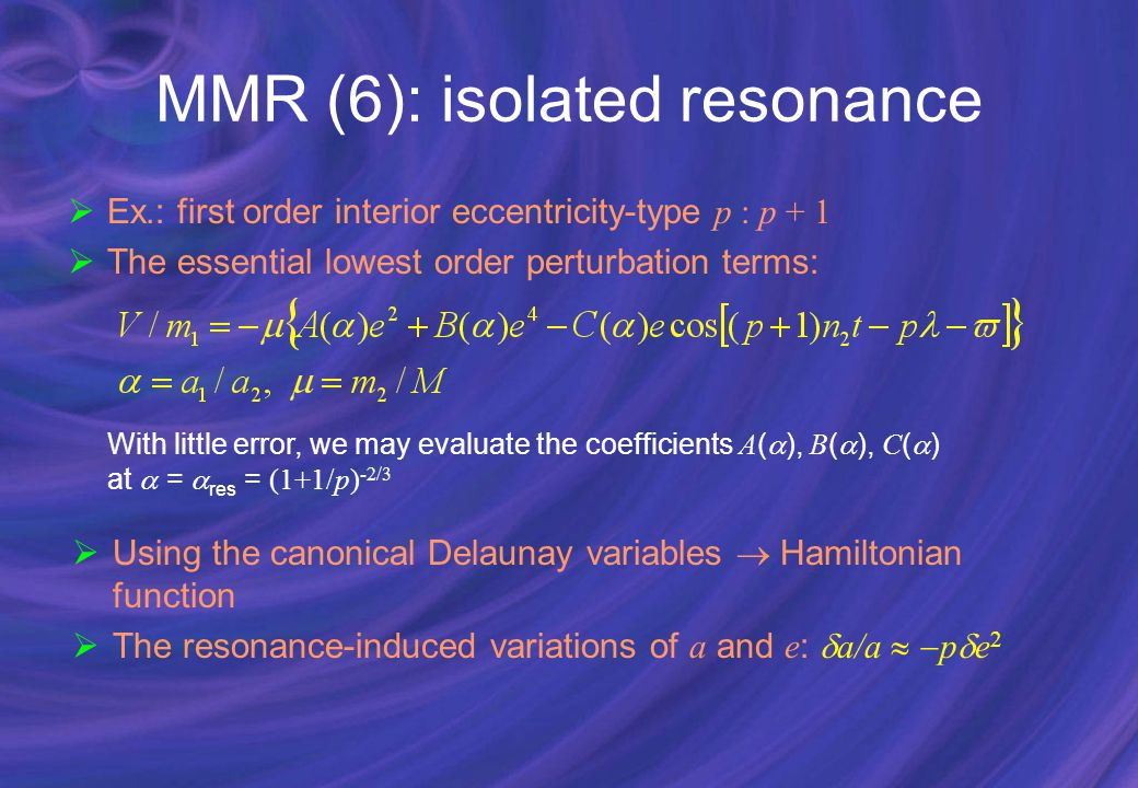 MMR (6): isolated resonance  Ex.: first order interior eccentricity-type p : p + 1  The essential lowest order perturbation terms: With little error, we may evaluate the coefficients A (  ), B (  ), C (  ) at  =  res = (1+1/p) -2/3  Using the canonical Delaunay variables  Hamiltonian function  The resonance-induced variations of a and e :  a/a   p  e 2