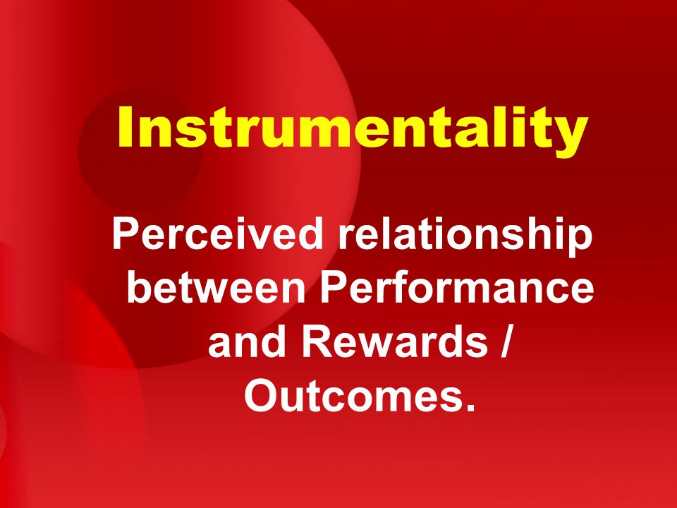 Instrumentality Perceived relationship between Performance and Rewards / Outcomes.